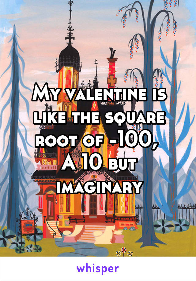 My valentine is like the square root of -100,  A 10 but imaginary