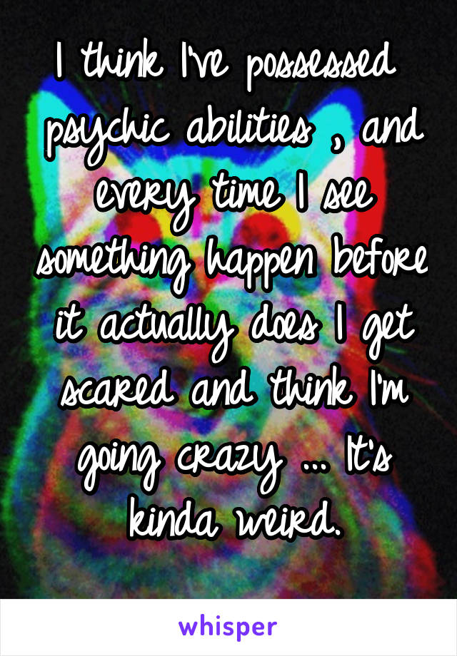 I think I've possessed  psychic abilities , and every time I see something happen before it actually does I get scared and think I'm going crazy ... It's kinda weird.