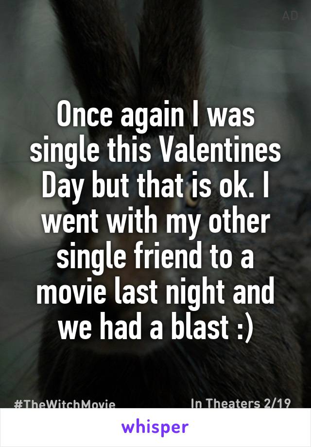 Once again I was single this Valentines Day but that is ok. I went with my other single friend to a movie last night and we had a blast :)