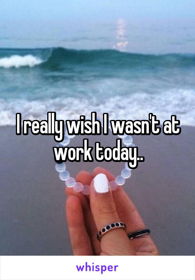 I really wish I wasn't at work today..