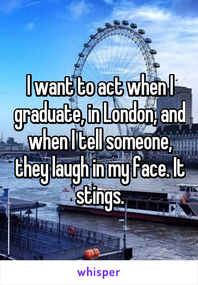 I want to act when I graduate, in London, and when I tell someone, they laugh in my face. It stings.