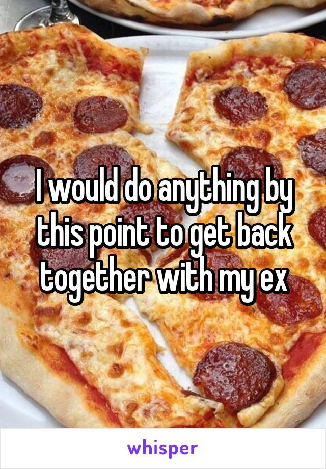 I would do anything by this point to get back together with my ex