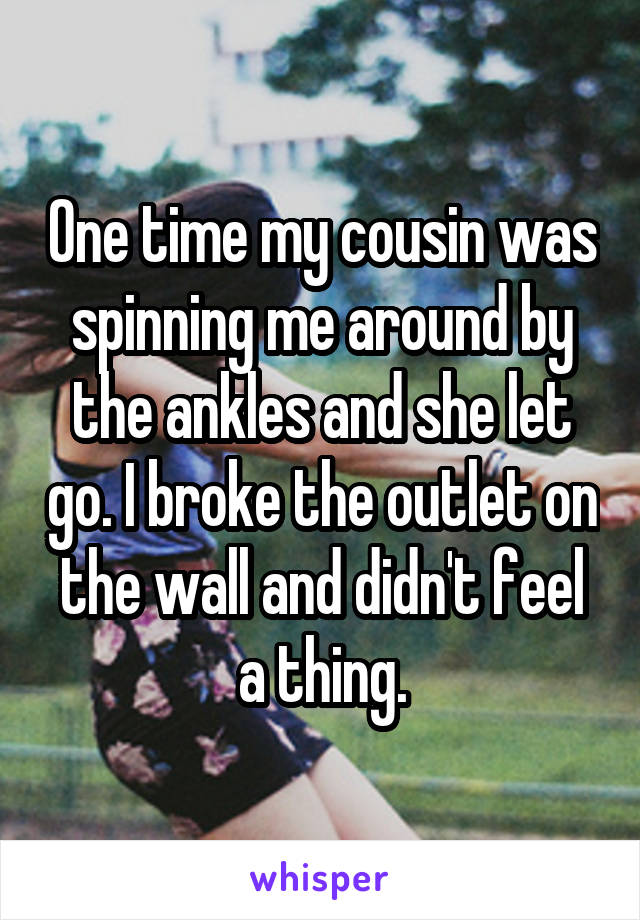 One time my cousin was spinning me around by the ankles and she let go. I broke the outlet on the wall and didn't feel a thing.