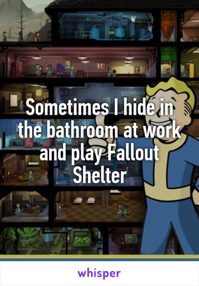 Sometimes I hide in the bathroom at work and play Fallout Shelter