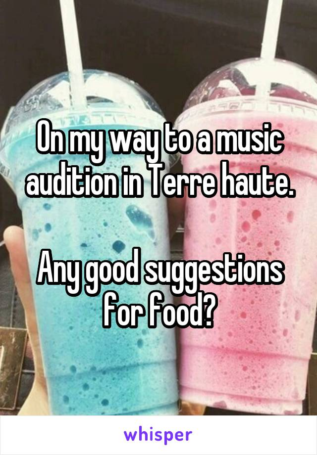 On my way to a music audition in Terre haute.  Any good suggestions for food?
