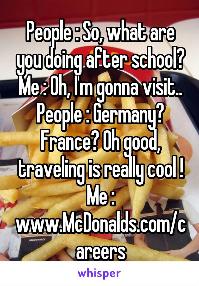 People : So, what are you doing after school? Me : Oh, I'm gonna visit.. People : Germany? France? Oh good, traveling is really cool ! Me : www.McDonalds.com/careers