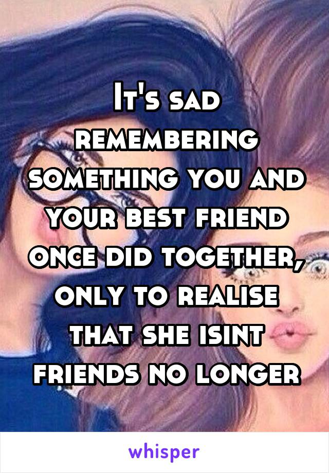 It's sad remembering something you and your best friend once did together, only to realise that she isint friends no longer