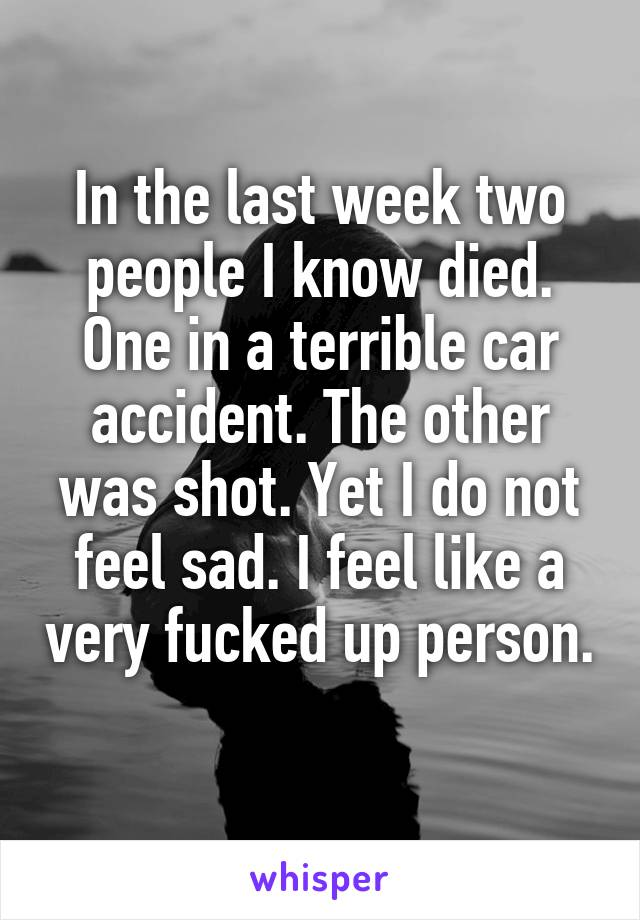 In the last week two people I know died. One in a terrible car accident. The other was shot. Yet I do not feel sad. I feel like a very fucked up person.
