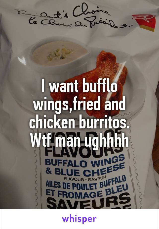 I want bufflo wings,fried and chicken burritos. Wtf man ughhhh