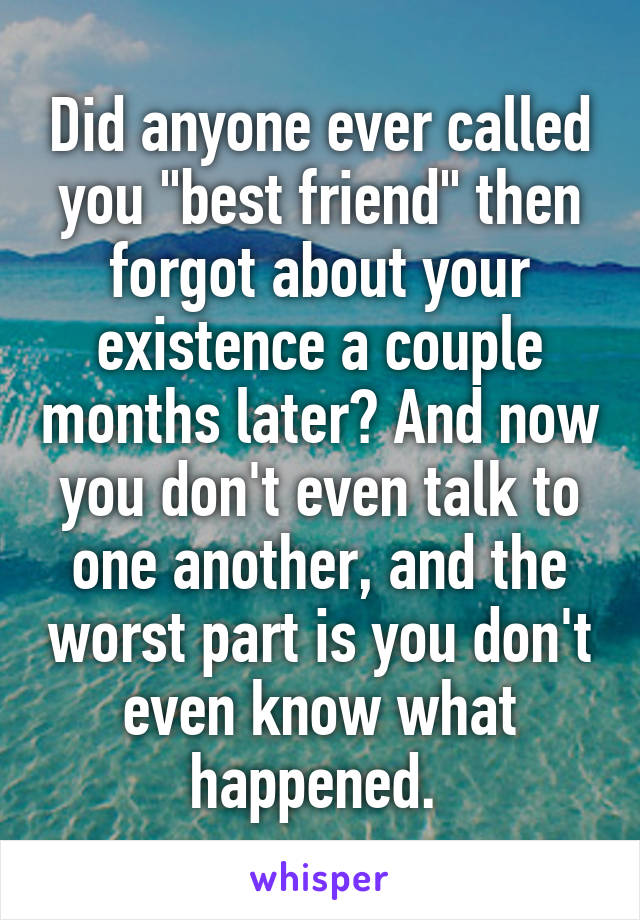 "Did anyone ever called you ""best friend"" then forgot about your existence a couple months later? And now you don't even talk to one another, and the worst part is you don't even know what happened."
