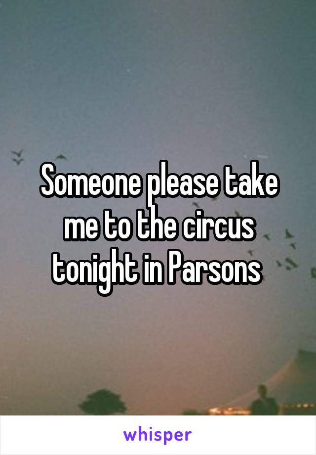 Someone please take me to the circus tonight in Parsons
