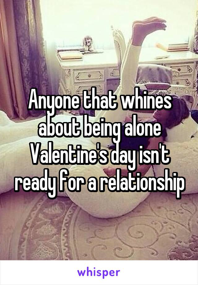 Anyone that whines about being alone Valentine's day isn't ready for a relationship