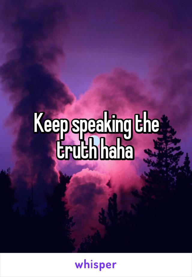 Keep speaking the truth haha