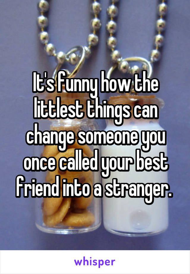 It's funny how the littlest things can change someone you once called your best friend into a stranger.