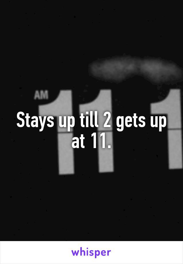 Stays up till 2 gets up at 11.
