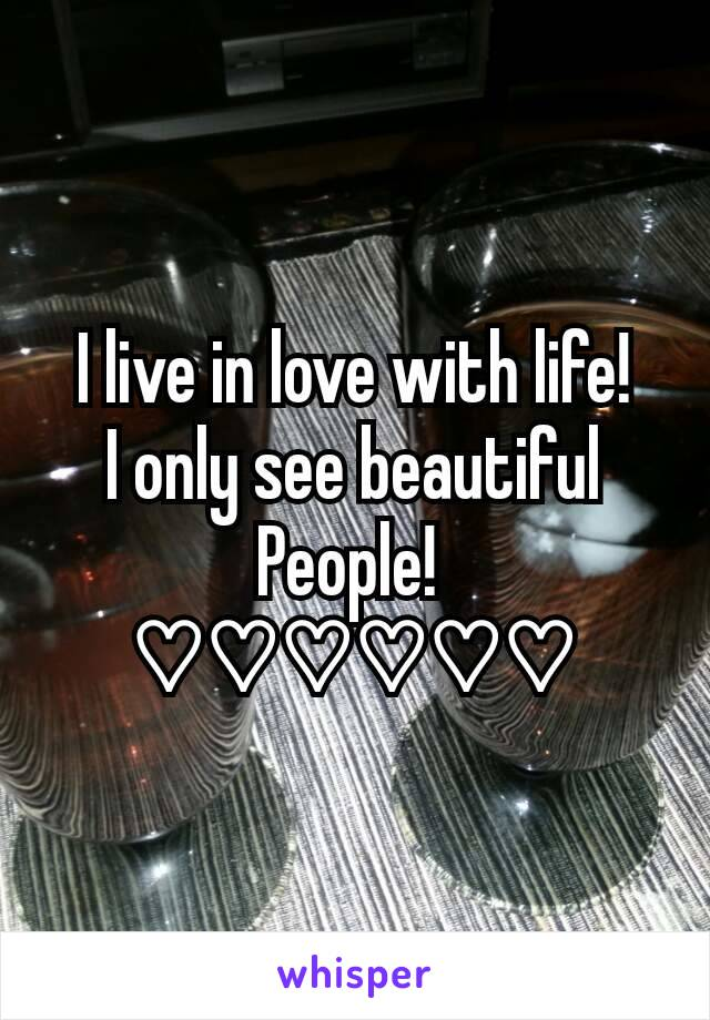 I live in love with life! I only see beautiful People!  ♡♡♡♡♡♡