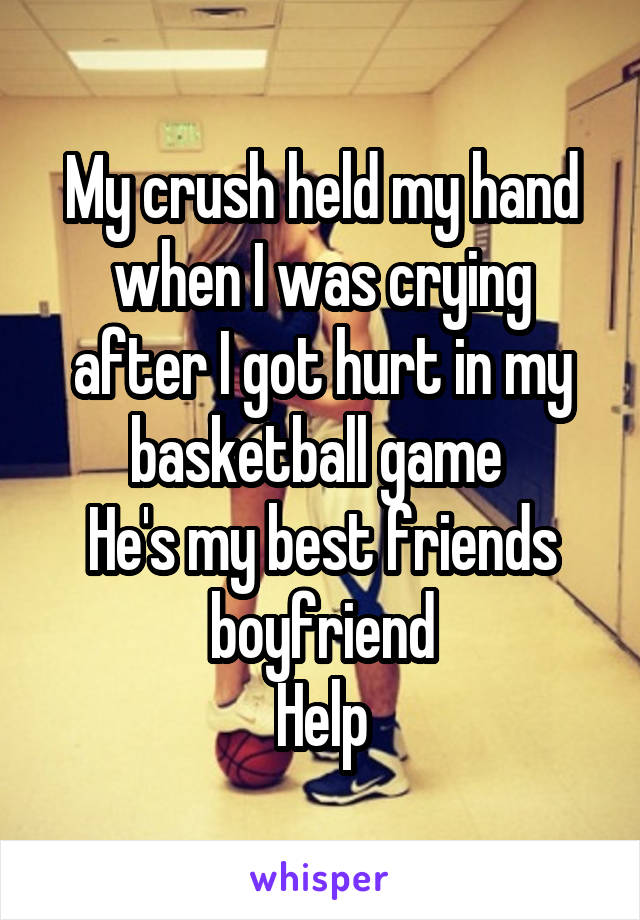 My crush held my hand when I was crying after I got hurt in my basketball game  He's my best friends boyfriend Help