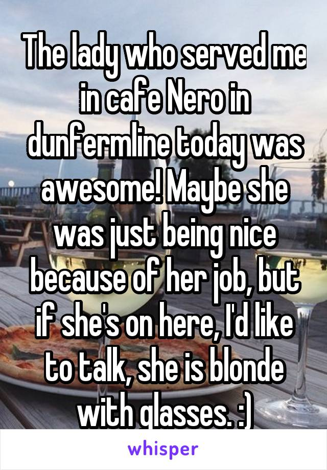The lady who served me in cafe Nero in dunfermline today was awesome! Maybe she was just being nice because of her job, but if she's on here, I'd like to talk, she is blonde with glasses. :)
