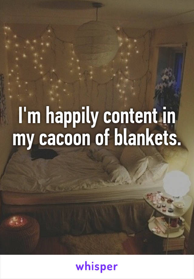 I'm happily content in my cacoon of blankets.