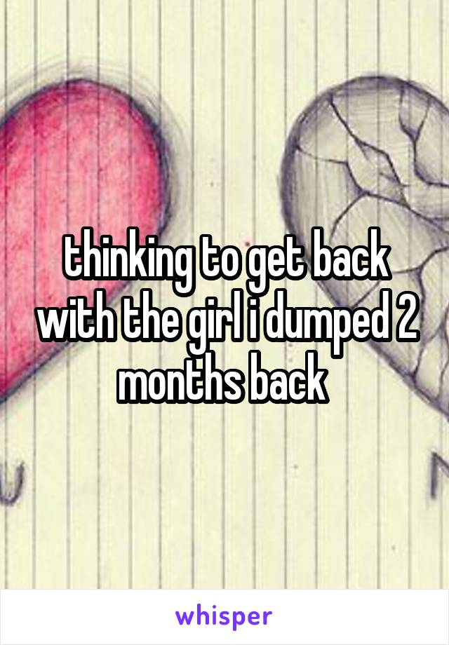 thinking to get back with the girl i dumped 2 months back