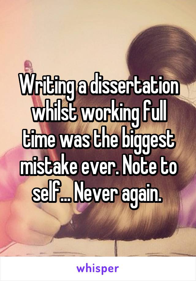 Writing a dissertation whilst working full time was the biggest mistake ever. Note to self... Never again.