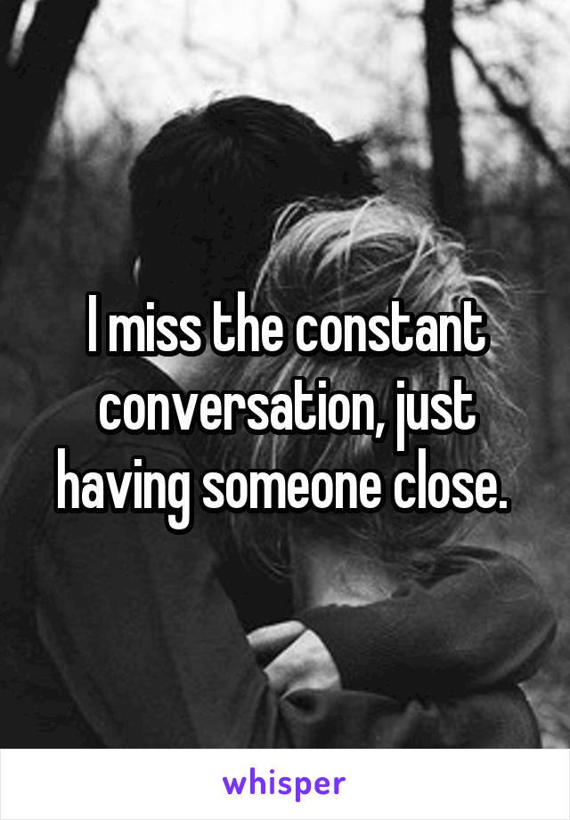I miss the constant conversation, just having someone close.