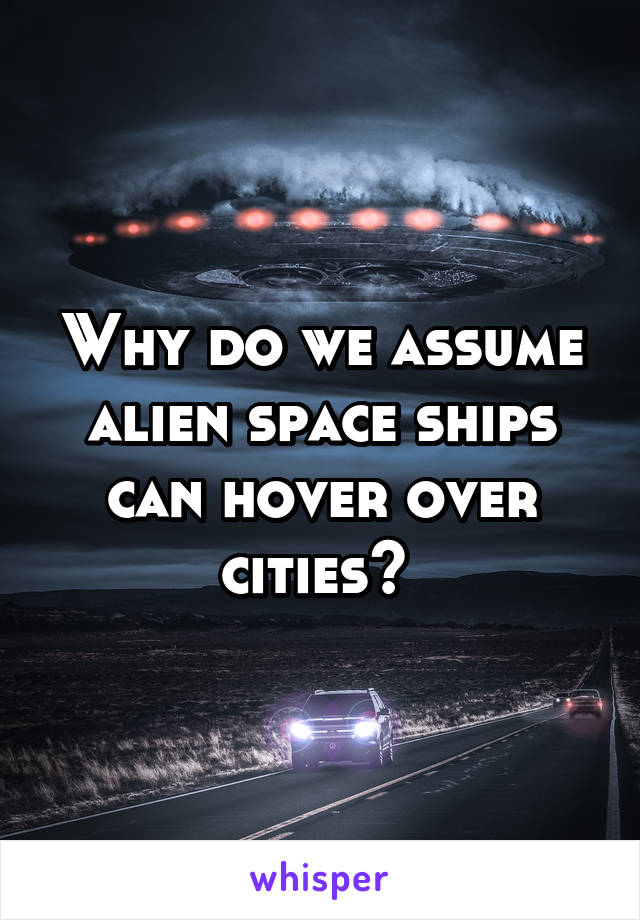 Why do we assume alien space ships can hover over cities?