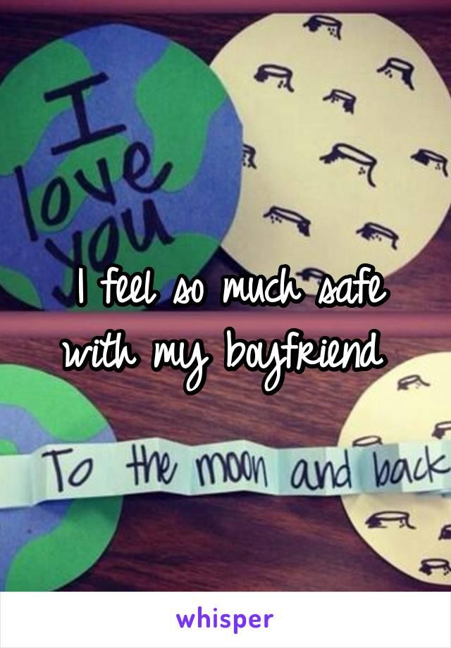 I feel so much safe with my boyfriend