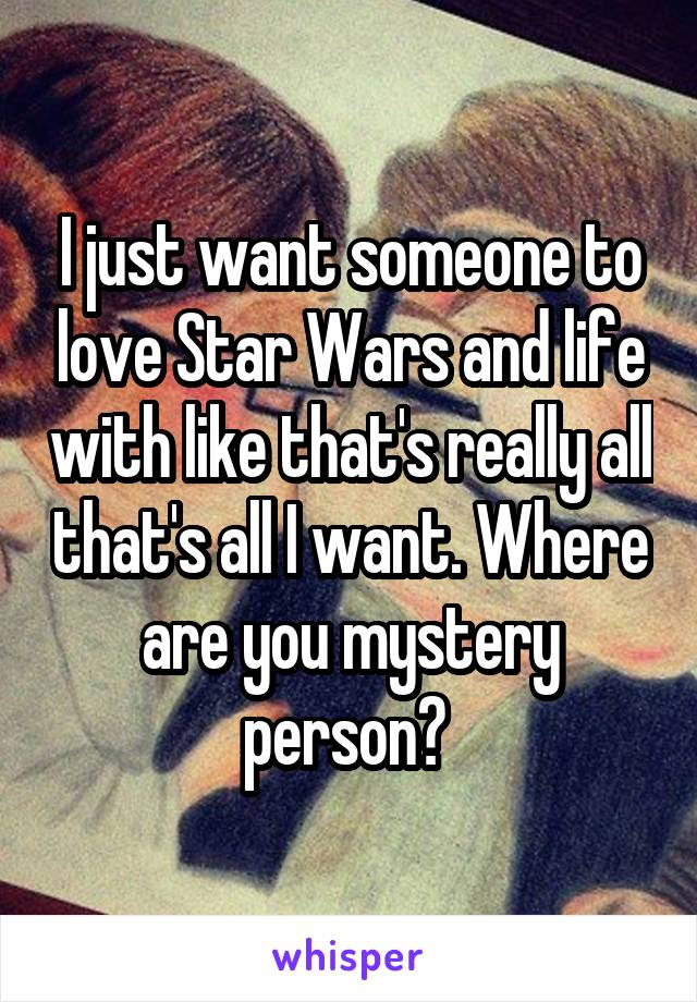 I just want someone to love Star Wars and life with like that's really all that's all I want. Where are you mystery person?