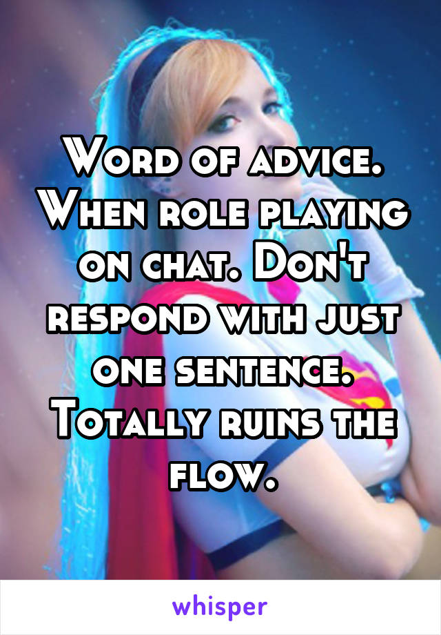 Word of advice. When role playing on chat. Don't respond with just one sentence. Totally ruins the flow.
