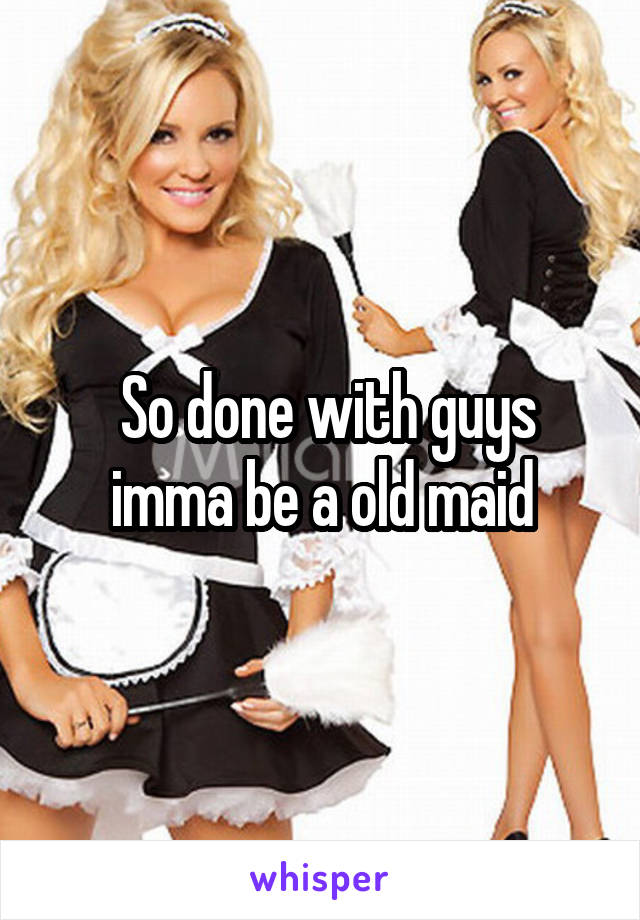 So done with guys imma be a old maid
