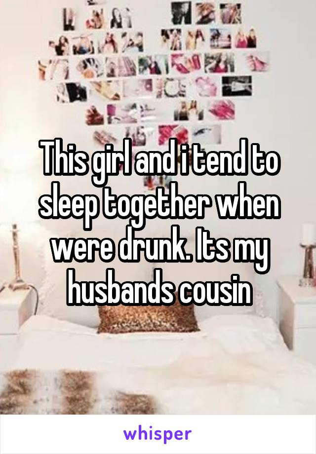 This girl and i tend to sleep together when were drunk. Its my husbands cousin