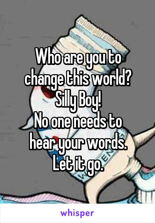 Who are you to change this world? Silly Boy! No one needs to hear your words. Let it go.
