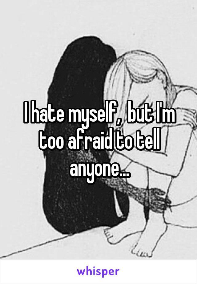 I hate myself,  but I'm too afraid to tell anyone...