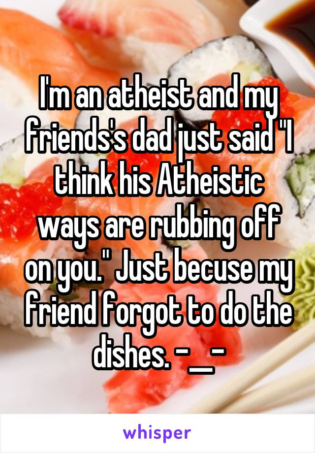 """I'm an atheist and my friends's dad just said """"I think his Atheistic ways are rubbing off on you."""" Just becuse my friend forgot to do the dishes. -__-"""