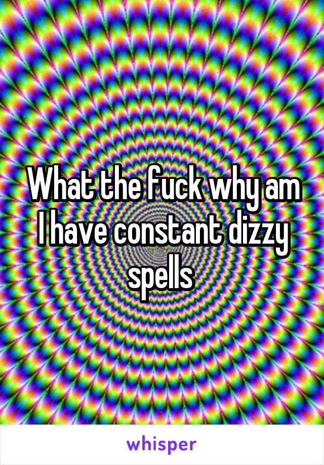 What the fuck why am I have constant dizzy spells