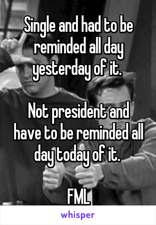 Single and had to be reminded all day yesterday of it.   Not president and have to be reminded all day today of it.   FML