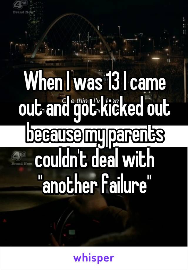 """When I was 13 I came out and got kicked out because my parents couldn't deal with """"another failure"""""""