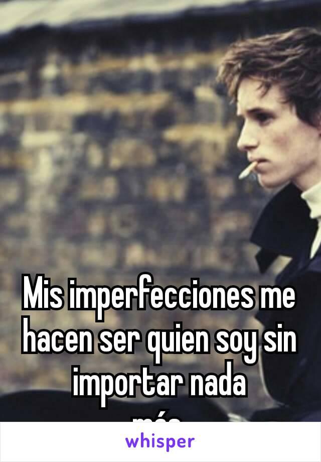 Mis imperfecciones me hacen ser quien soy sin importar nada más