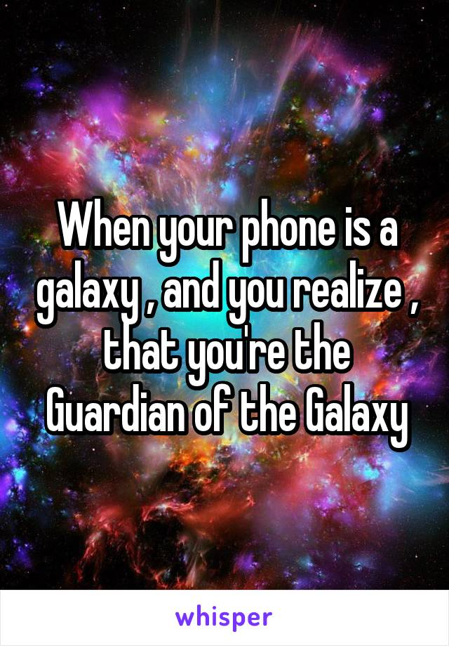 When your phone is a galaxy , and you realize , that you're the Guardian of the Galaxy