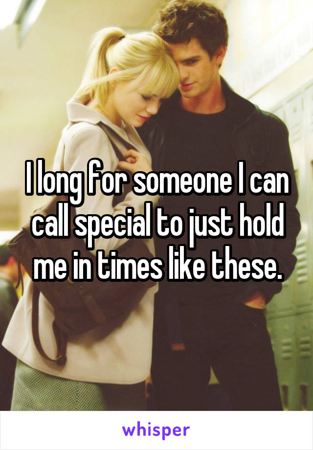 I long for someone I can call special to just hold me in times like these.