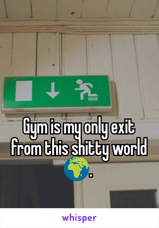 Gym is my only exit from this shitty world 🌍.