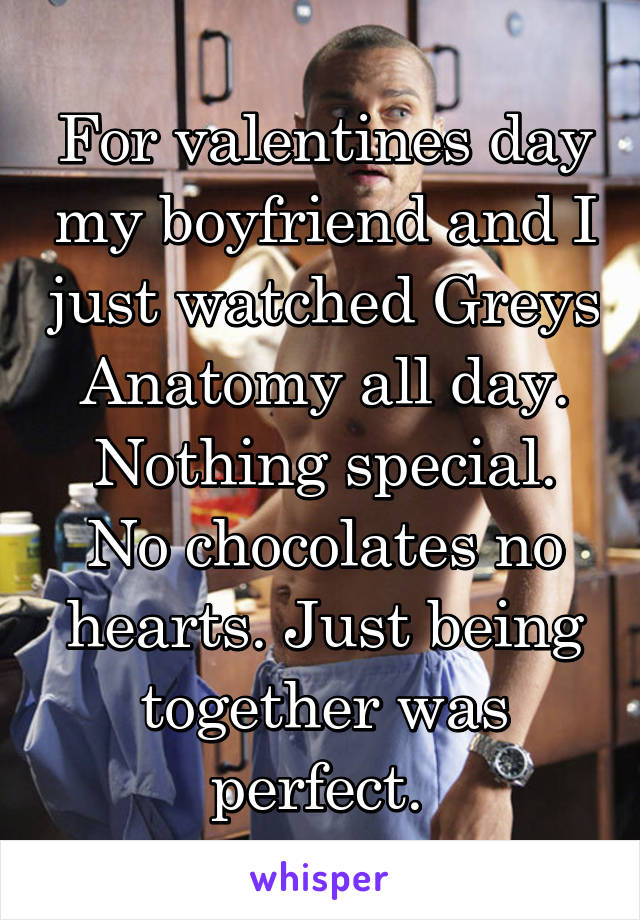 For valentines day my boyfriend and I just watched Greys Anatomy all day. Nothing special. No chocolates no hearts. Just being together was perfect.