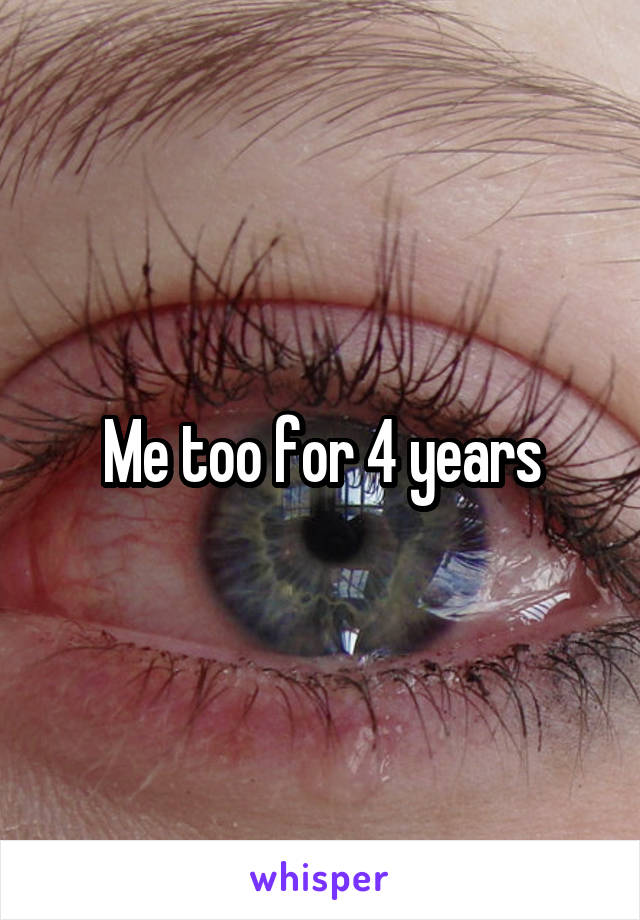 Me too for 4 years