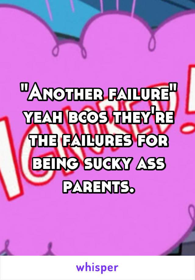 """""""Another failure"""" yeah bcos they're the failures for being sucky ass parents."""