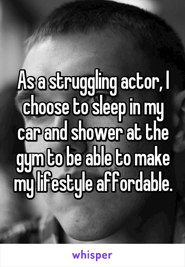 As a struggling actor, I choose to sleep in my car and shower at the gym to be able to make my lifestyle affordable.