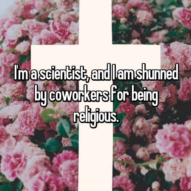 I'm a scientist, and I am shunned by coworkers for being religious.