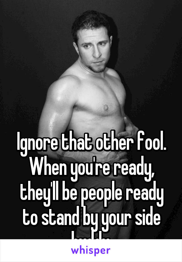 Ignore that other fool. When you're ready, they'll be people ready to stand by your side buddy.