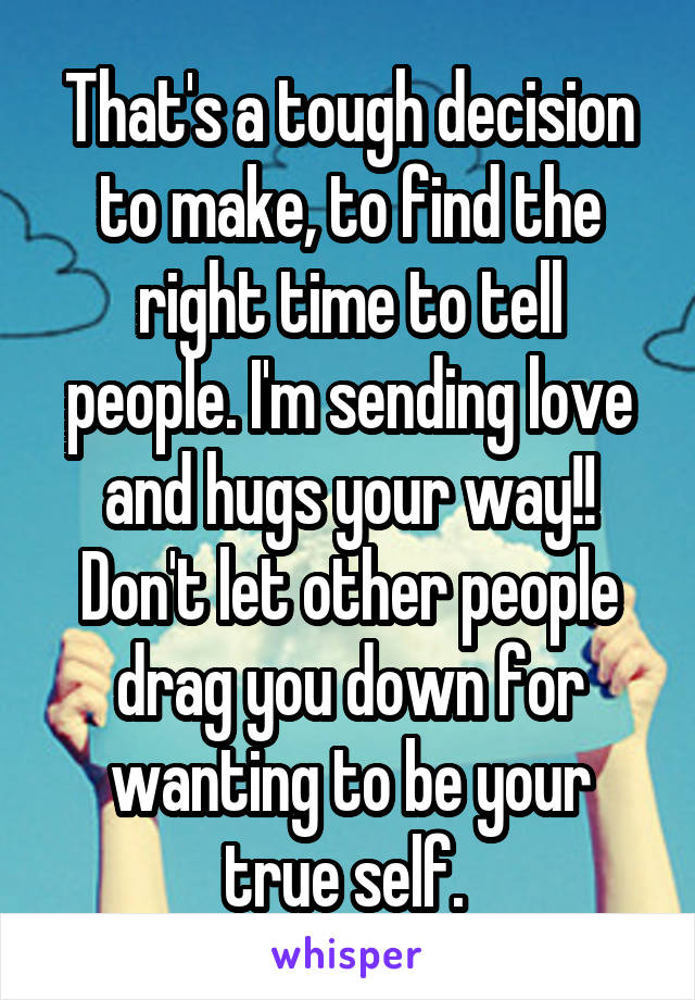 That's a tough decision to make, to find the right time to tell people. I'm sending love and hugs your way!! Don't let other people drag you down for wanting to be your true self.