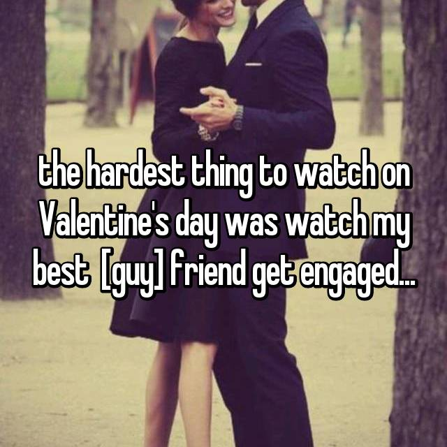 the hardest thing to watch on Valentine's day was watch my best  [guy] friend get engaged...